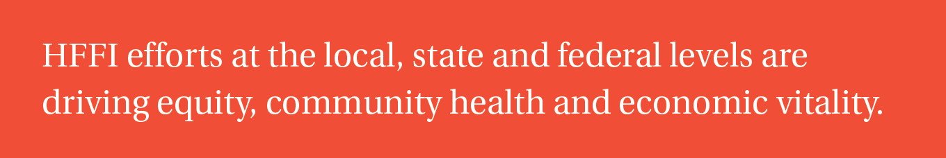 HFFI efforts at the local, state and federal levels are driving equity, community health and economic vitality.